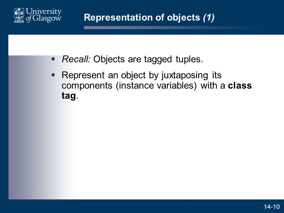 14-10 Representation of objects (1)  Recall: Objects are tagged tuples.  Represent an object by juxtaposing its components (instance variables) with
