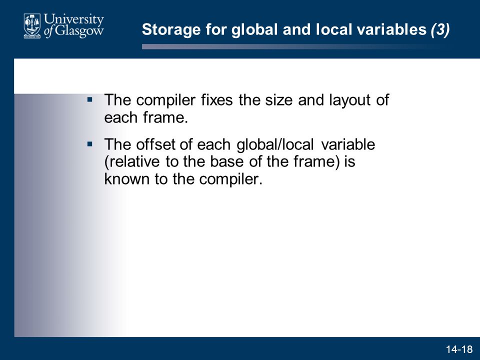 14-18 Storage for global and local variables (3)  The compiler fixes the size and layout of each frame.  The offset of each global/local variable (r