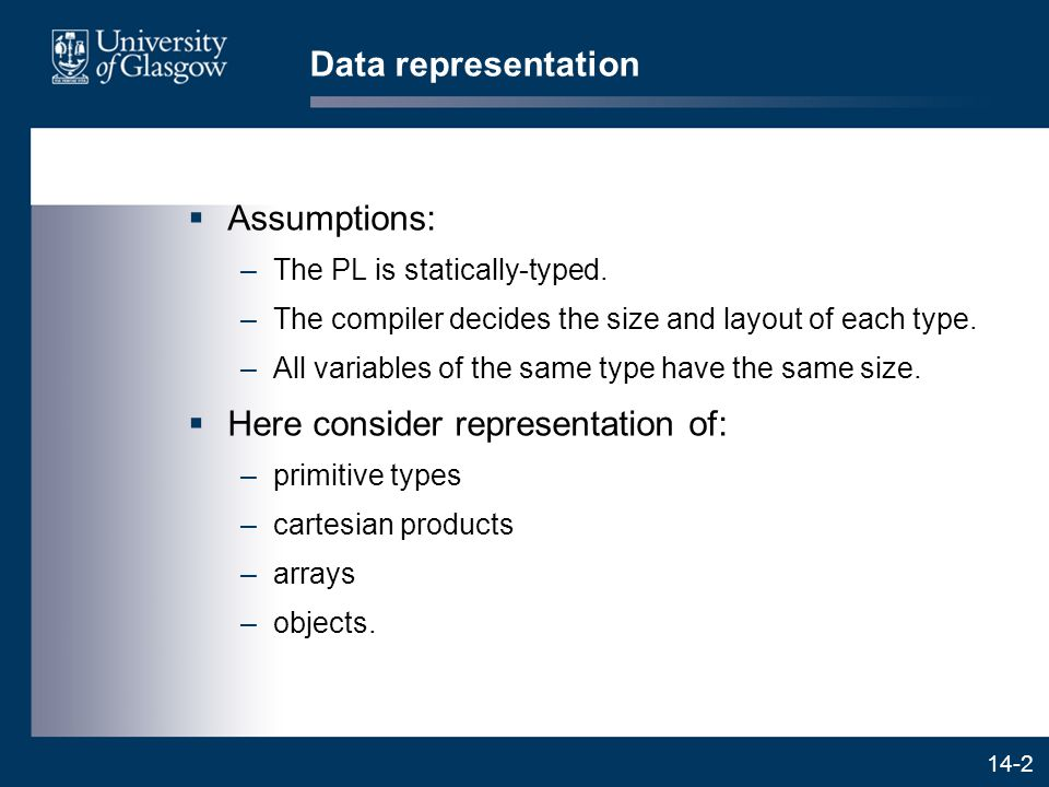 14-2 Data representation  Assumptions: –The PL is statically-typed. –The compiler decides the size and layout of each type. –All variables of the sam