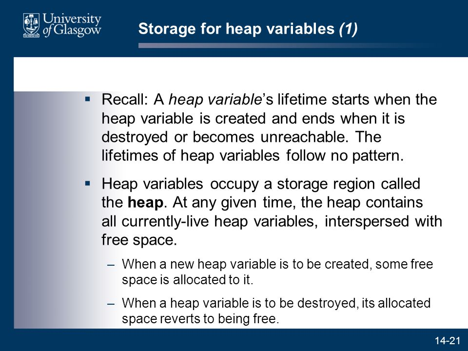 14-21 Storage for heap variables (1)  Recall: A heap variable's lifetime starts when the heap variable is created and ends when it is destroyed or becomes unreachable.