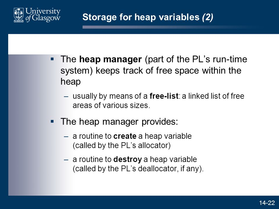 14-22 Storage for heap variables (2)  The heap manager (part of the PL's run-time system) keeps track of free space within the heap –usually by means