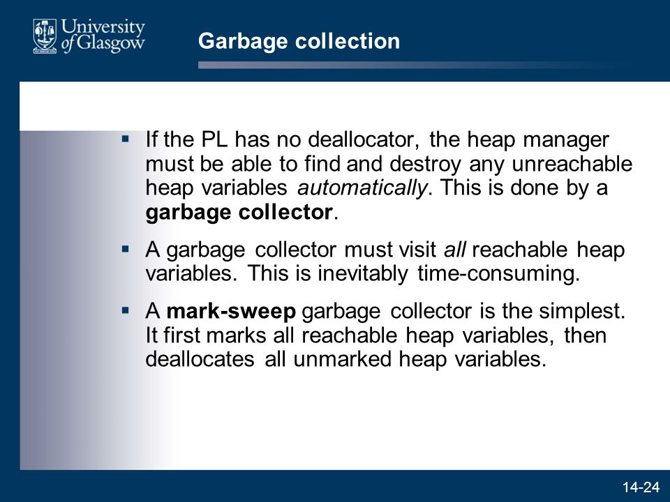 14-24 Garbage collection  If the PL has no deallocator, the heap manager must be able to find and destroy any unreachable heap variables automatically.