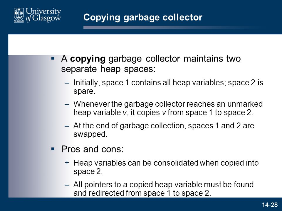 14-28 Copying garbage collector  A copying garbage collector maintains two separate heap spaces: –Initially, space 1 contains all heap variables; space 2 is spare.