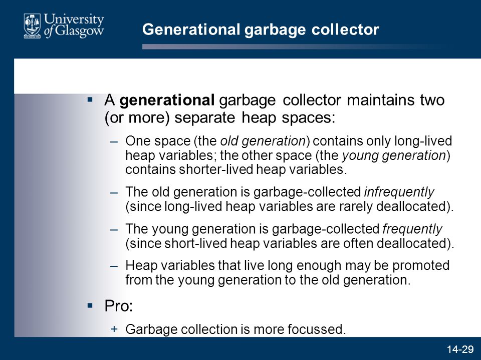 14-29 Generational garbage collector  A generational garbage collector maintains two (or more) separate heap spaces: –One space (the old generation) contains only long-lived heap variables; the other space (the young generation) contains shorter-lived heap variables.