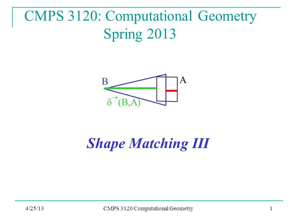 4/25/13CMPS 3120 Computational Geometry1 CMPS 3120: Computational Geometry Spring 2013 Shape Matching III A B   (B,A)