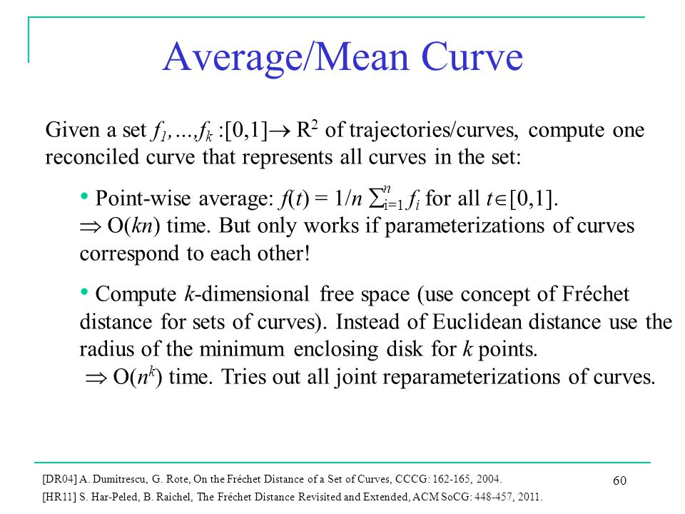 Average/Mean Curve Given a set f 1,…,f k :[0,1]  R 2 of trajectories/curves, compute one reconciled curve that represents all curves in the set: Point-wise average: f(t) = 1/n  i=1 f i for all t  [0,1].