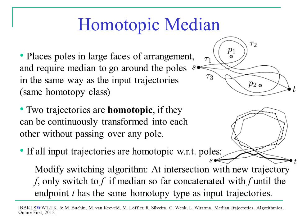 Homotopic Median Places poles in large faces of arrangement, and require median to go around the poles in the same way as the input trajectories (same homotopy class) Two trajectories are homotopic, if they can be continuously transformed into each other without passing over any pole.