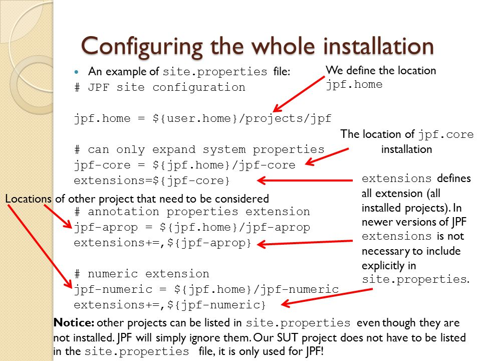 Configuring the whole installation An example of site.properties file: # JPF site configuration jpf.home = ${user.home}/projects/jpf # can only expand system properties jpf-core = ${jpf.home}/jpf-core extensions=${jpf-core} # annotation properties extension jpf-aprop = ${jpf.home}/jpf-aprop extensions+=,${jpf-aprop} # numeric extension jpf-numeric = ${jpf.home}/jpf-numeric extensions+=,${jpf-numeric} We define the location jpf.home The location of jpf.core installation extensions defines all extension (all installed projects).
