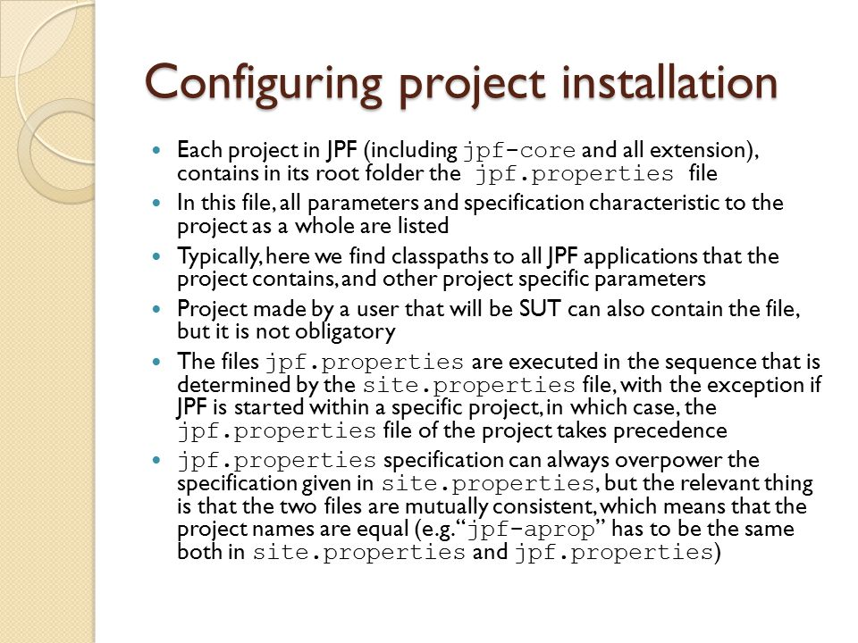 Configuring project installation Each project in JPF (including jpf-core and all extension), contains in its root folder the jpf.properties file In this file, all parameters and specification characteristic to the project as a whole are listed Typically, here we find classpaths to all JPF applications that the project contains, and other project specific parameters Project made by a user that will be SUT can also contain the file, but it is not obligatory The files jpf.properties are executed in the sequence that is determined by the site.properties file, with the exception if JPF is started within a specific project, in which case, the jpf.properties file of the project takes precedence jpf.properties specification can always overpower the specification given in site.properties, but the relevant thing is that the two files are mutually consistent, which means that the project names are equal (e.g.