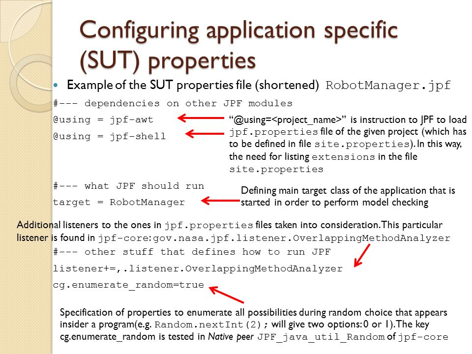 Configuring application specific (SUT) properties Example of the SUT properties file (shortened) RobotManager.jpf #--- dependencies on other JPF modules @using = jpf-awt @using = jpf-shell #--- what JPF should run target = RobotManager #--- other stuff that defines how to run JPF listener+=,.listener.OverlappingMethodAnalyzer cg.enumerate_random=true @using= is instruction to JPF to load jpf.properties file of the given project (which has to be defined in file site.properties ).