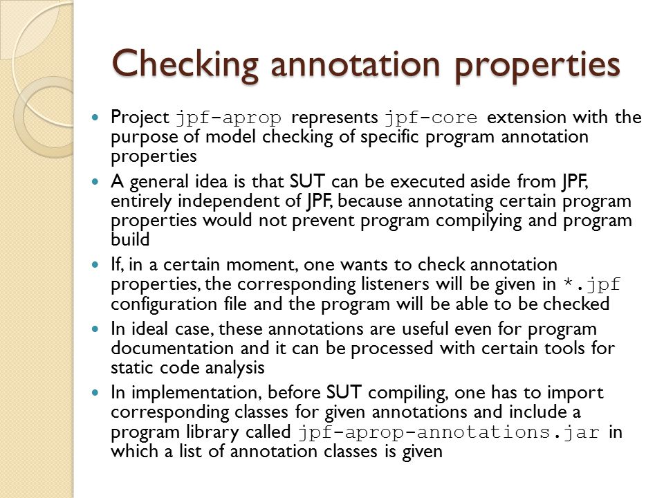 Checking annotation properties Project jpf-aprop represents jpf-core extension with the purpose of model checking of specific program annotation properties A general idea is that SUT can be executed aside from JPF, entirely independent of JPF, because annotating certain program properties would not prevent program compilying and program build If, in a certain moment, one wants to check annotation properties, the corresponding listeners will be given in *.jpf configuration file and the program will be able to be checked In ideal case, these annotations are useful even for program documentation and it can be processed with certain tools for static code analysis In implementation, before SUT compiling, one has to import corresponding classes for given annotations and include a program library called jpf-aprop-annotations.jar in which a list of annotation classes is given