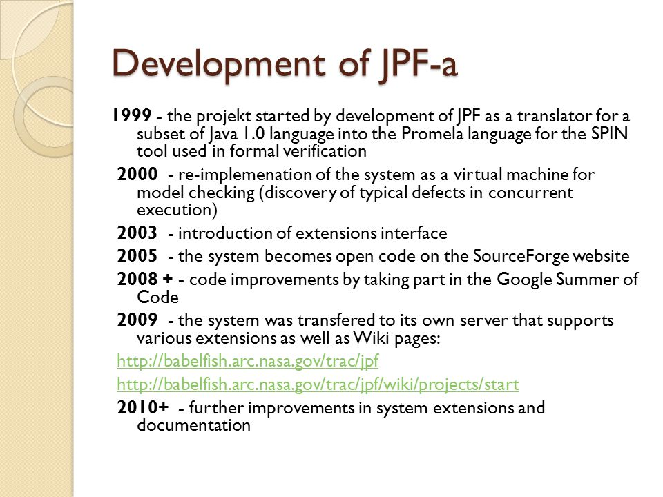 Development of JPF-a 1999 - the projekt started by development of JPF as a translator for a subset of Java 1.0 language into the Promela language for the SPIN tool used in formal verification 2000 - re-implemenation of the system as a virtual machine for model checking (discovery of typical defects in concurrent execution) 2003 - introduction of extensions interface 2005 - the system becomes open code on the SourceForge website 2008 + - code improvements by taking part in the Google Summer of Code 2009 - the system was transfered to its own server that supports various extensions as well as Wiki pages: http://babelfish.arc.nasa.gov/trac/jpf http://babelfish.arc.nasa.gov/trac/jpf/wiki/projects/start 2010+ - further improvements in system extensions and documentation
