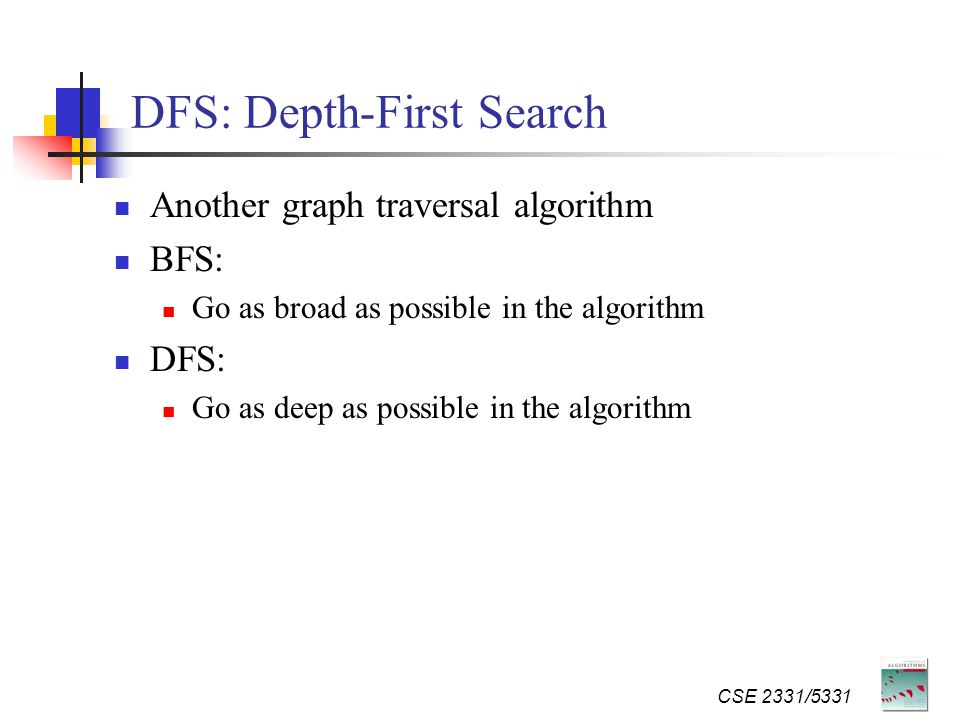 DFS: Depth-First Search Another graph traversal algorithm BFS: Go as broad as possible in the algorithm DFS: Go as deep as possible in the algorithm CSE 2331/5331