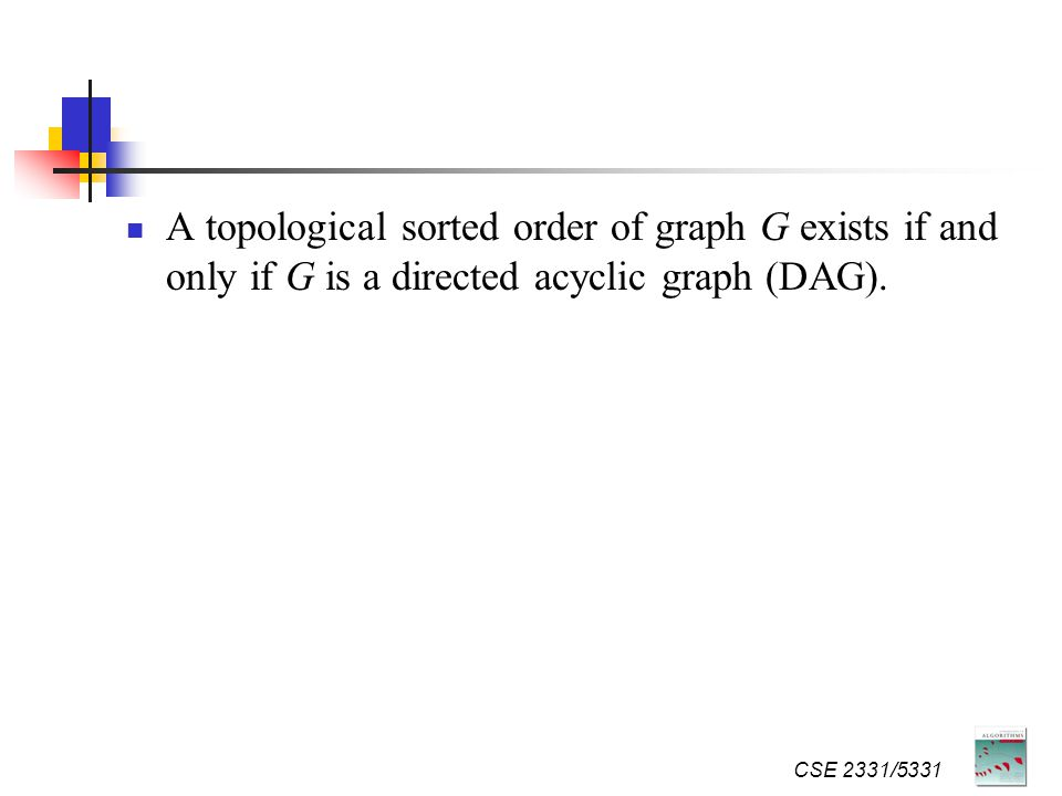 A topological sorted order of graph G exists if and only if G is a directed acyclic graph (DAG).