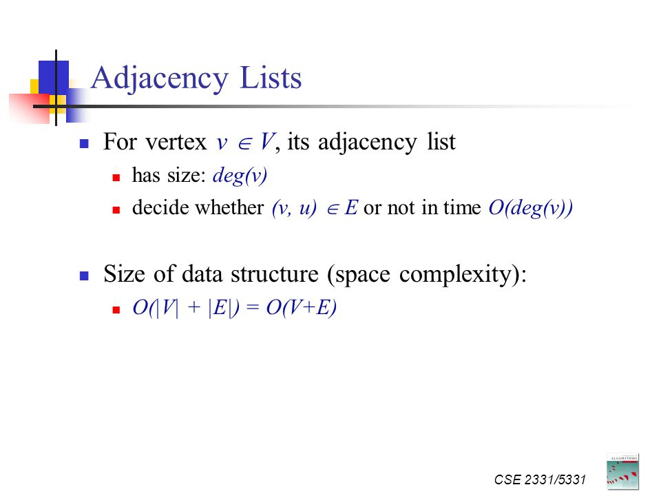 CSE 2331/5331 Adjacency Lists For vertex v  V, its adjacency list has size: deg(v) decide whether (v, u)  E or not in time O(deg(v)) Size of data structure (space complexity): O(|V| + |E|) = O(V+E)