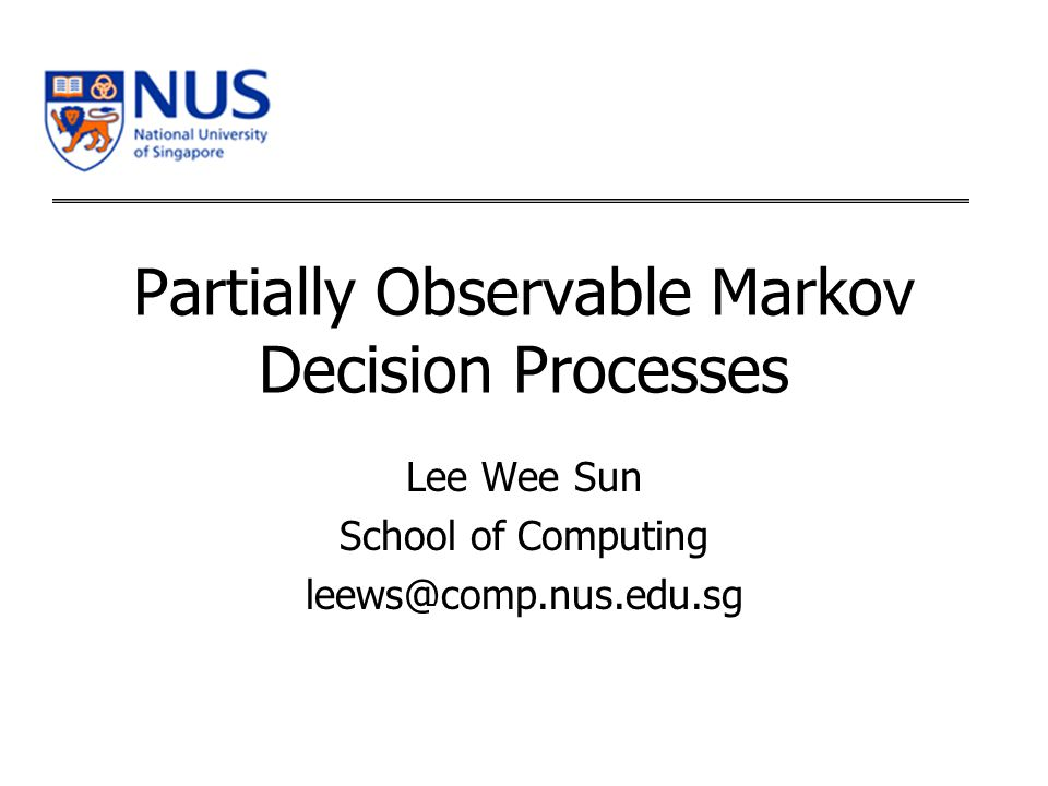 Partially Observable Markov Decision Processes Lee Wee Sun School of Computing leews@comp.nus.edu.sg
