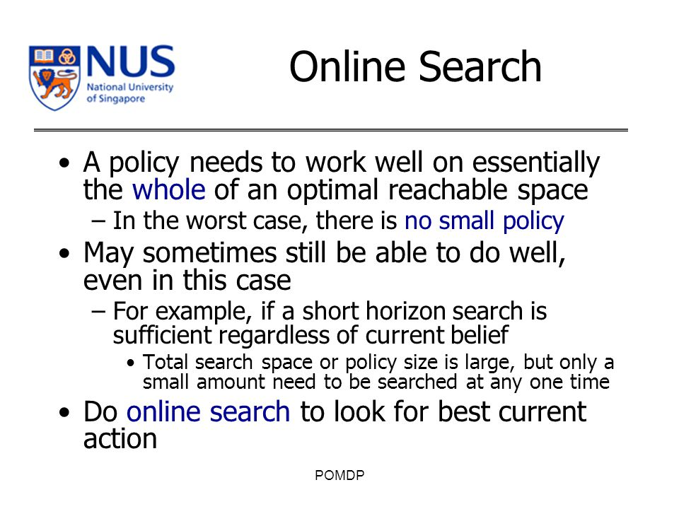 Online Search A policy needs to work well on essentially the whole of an optimal reachable space –In the worst case, there is no small policy May sometimes still be able to do well, even in this case –For example, if a short horizon search is sufficient regardless of current belief Total search space or policy size is large, but only a small amount need to be searched at any one time Do online search to look for best current action POMDP