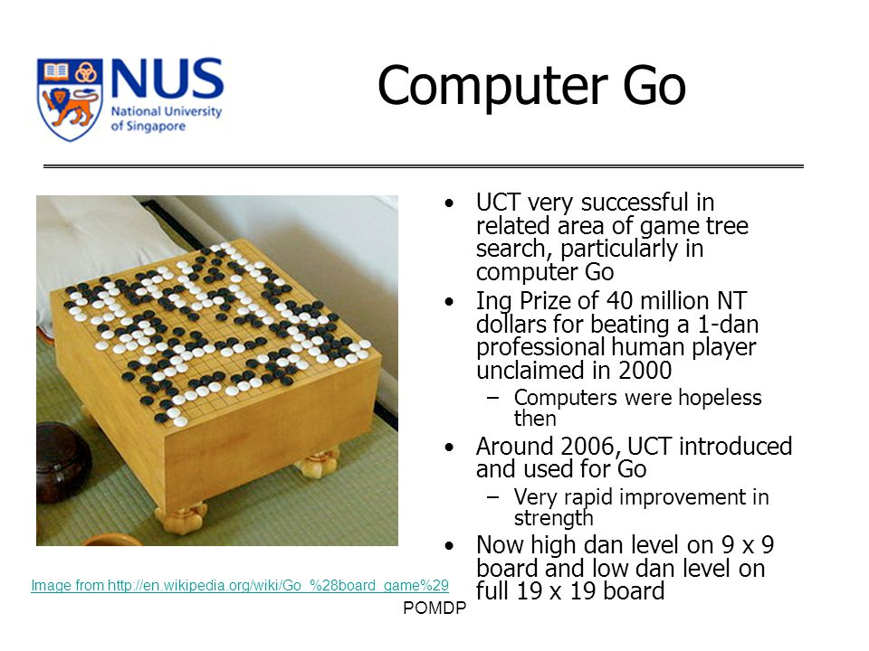 Computer Go UCT very successful in related area of game tree search, particularly in computer Go Ing Prize of 40 million NT dollars for beating a 1-dan professional human player unclaimed in 2000 –Computers were hopeless then Around 2006, UCT introduced and used for Go –Very rapid improvement in strength Now high dan level on 9 x 9 board and low dan level on full 19 x 19 board POMDP Image from http://en.wikipedia.org/wiki/Go_%28board_game%29