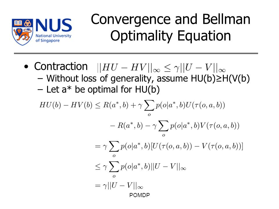 Convergence and Bellman Optimality Equation Contraction –Without loss of generality, assume HU(b)≥H(V(b) –Let a* be optimal for HU(b) POMDP