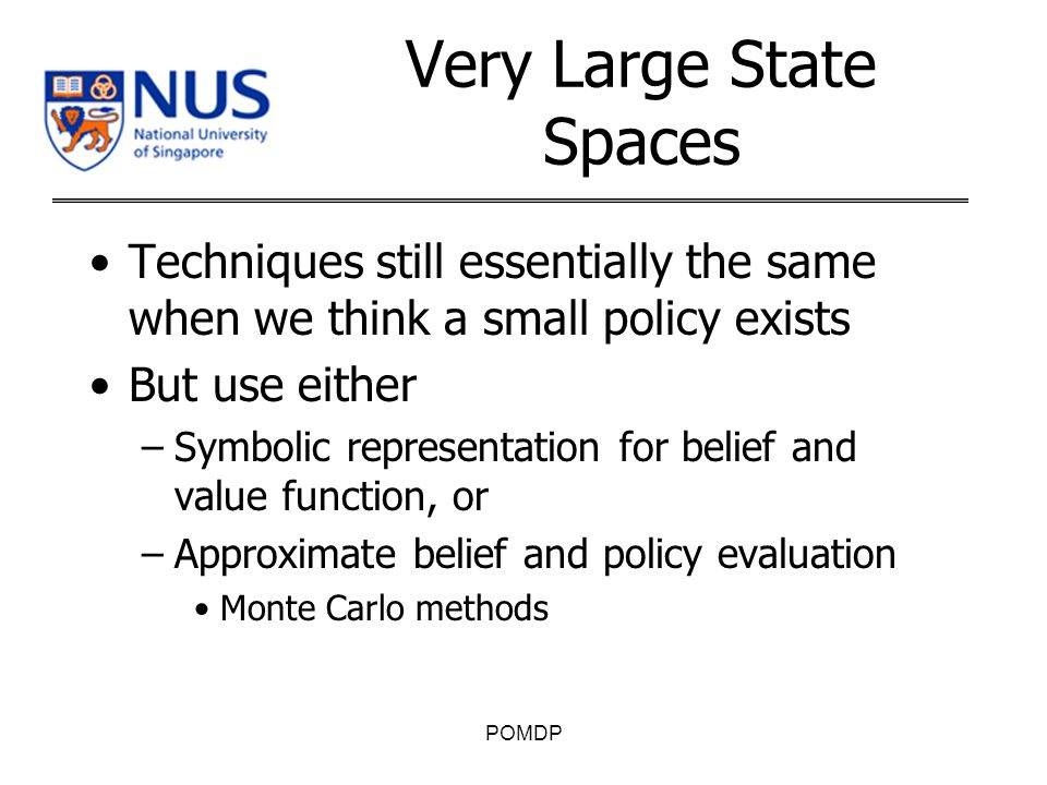Very Large State Spaces Techniques still essentially the same when we think a small policy exists But use either –Symbolic representation for belief and value function, or –Approximate belief and policy evaluation Monte Carlo methods POMDP