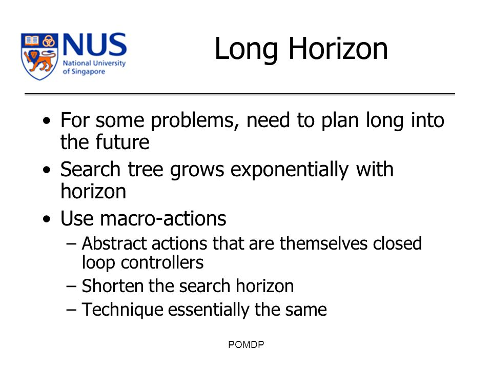 Long Horizon For some problems, need to plan long into the future Search tree grows exponentially with horizon Use macro-actions –Abstract actions that are themselves closed loop controllers –Shorten the search horizon –Technique essentially the same POMDP