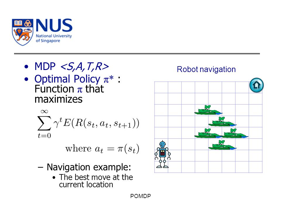 MDP Optimal Policy π* : Function π that maximizes –Navigation example: The best move at the current location POMDP Robot navigation