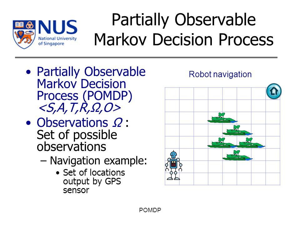 Partially Observable Markov Decision Process (POMDP) Observations Ω : Set of possible observations –Navigation example: Set of locations output by GPS sensor POMDP Partially Observable Markov Decision Process Robot navigation