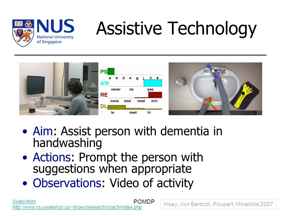 Assistive Technology Aim: Assist person with dementia in handwashing Actions: Prompt the person with suggestions when appropriate Observations: Video of activity POMDP Video from http://www.cs.uwaterloo.ca/~jhoey/research/coach/index.php Hoey, Von Bertoldi, Poupart, Mihailidis 2007