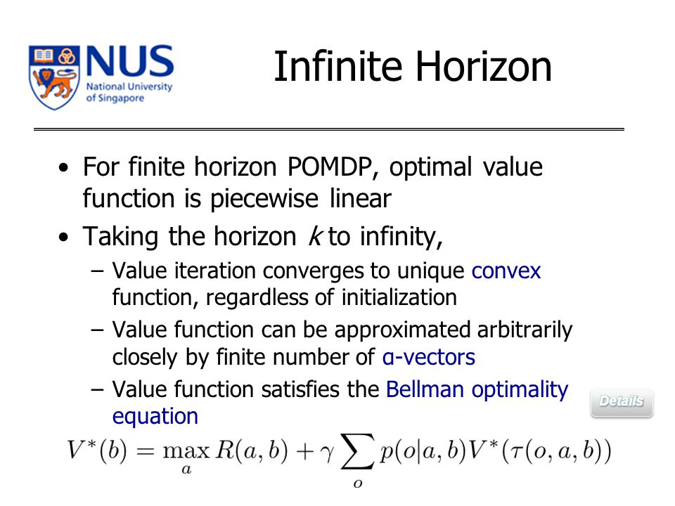 For finite horizon POMDP, optimal value function is piecewise linear Taking the horizon k to infinity, –Value iteration converges to unique convex function, regardless of initialization –Value function can be approximated arbitrarily closely by finite number of α-vectors –Value function satisfies the Bellman optimality equation Infinite Horizon