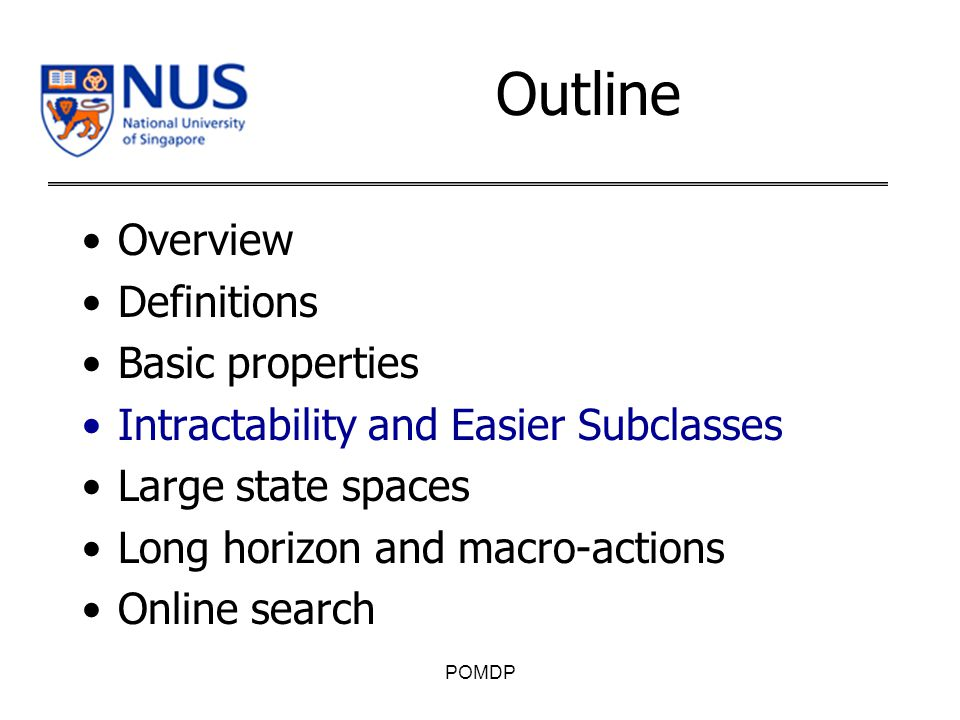 Outline Overview Definitions Basic properties Intractability and Easier Subclasses Large state spaces Long horizon and macro-actions Online search POMDP