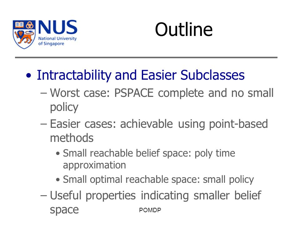 Outline Intractability and Easier Subclasses –Worst case: PSPACE complete and no small policy –Easier cases: achievable using point-based methods Small reachable belief space: poly time approximation Small optimal reachable space: small policy –Useful properties indicating smaller belief space POMDP
