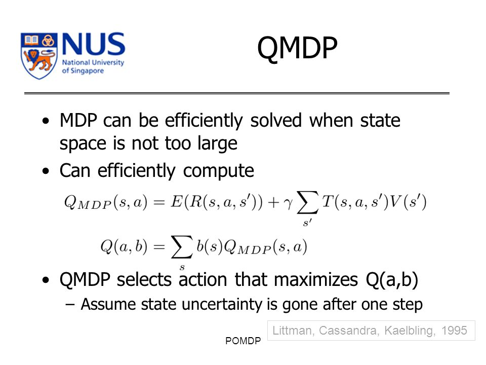 QMDP MDP can be efficiently solved when state space is not too large Can efficiently compute QMDP selects action that maximizes Q(a,b) –Assume state uncertainty is gone after one step POMDP Littman, Cassandra, Kaelbling, 1995