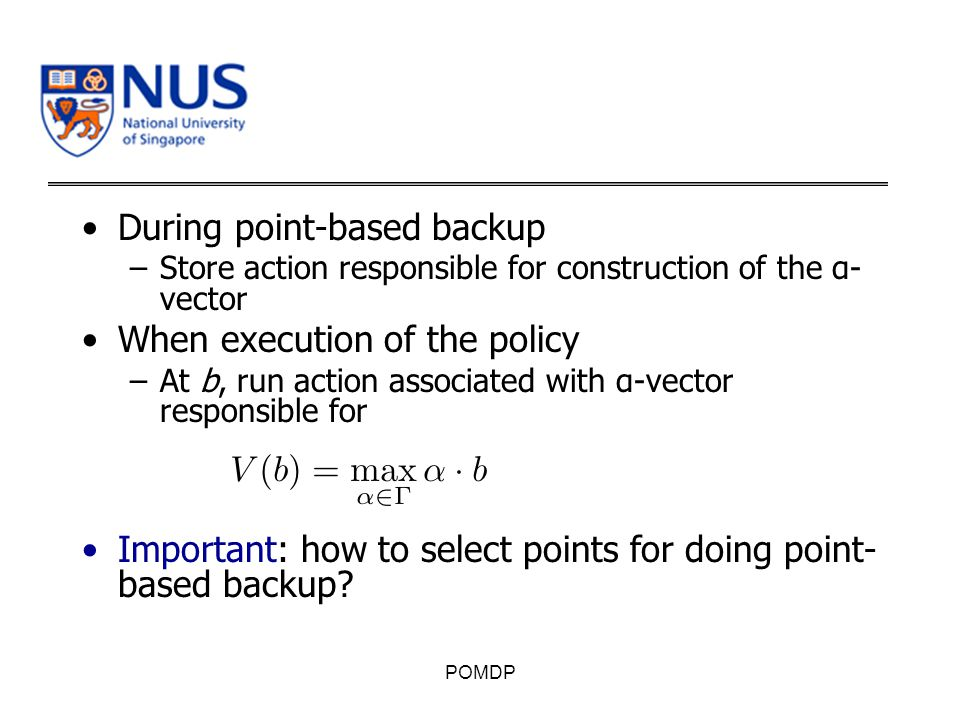 During point-based backup –Store action responsible for construction of the α- vector When execution of the policy –At b, run action associated with α-vector responsible for Important: how to select points for doing point- based backup.