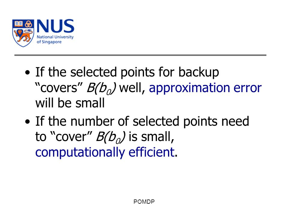 If the selected points for backup covers B(b 0 ) well, approximation error will be small If the number of selected points need to cover B(b 0 ) is small, computationally efficient.