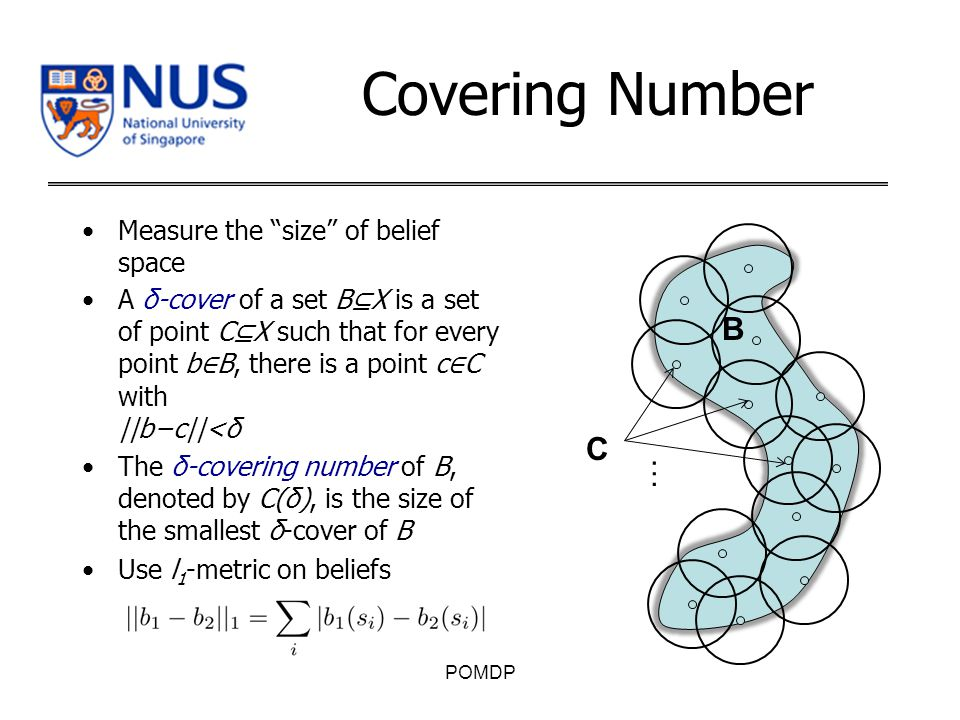 Covering Number Measure the size of belief space A δ-cover of a set B ⊆ X is a set of point C ⊆ X such that for every point b ∈ B, there is a point c ∈ C with ||b−c||<δ The δ-covering number of B, denoted by C(δ), is the size of the smallest δ-cover of B Use l 1 -metric on beliefs POMDP C … B