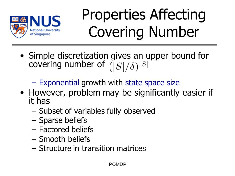 Properties Affecting Covering Number Simple discretization gives an upper bound for covering number of –Exponential growth with state space size However, problem may be significantly easier if it has –Subset of variables fully observed –Sparse beliefs –Factored beliefs –Smooth beliefs –Structure in transition matrices POMDP