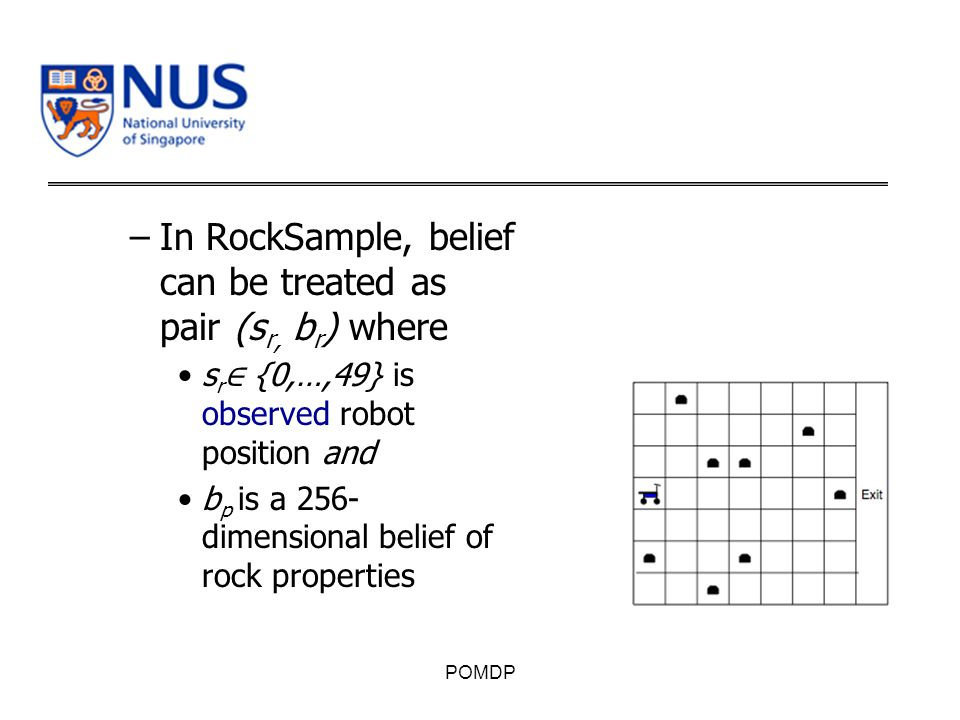 –In RockSample, belief can be treated as pair (s r, b r ) where s r ∈ {0,…,49} is observed robot position and b p is a 256- dimensional belief of rock properties POMDP