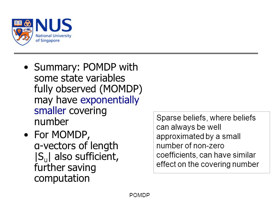 Summary: POMDP with some state variables fully observed (MOMDP) may have exponentially smaller covering number For MOMDP, α-vectors of length |S u | also sufficient, further saving computation POMDP Sparse beliefs, where beliefs can always be well approximated by a small number of non-zero coefficients, can have similar effect on the covering number