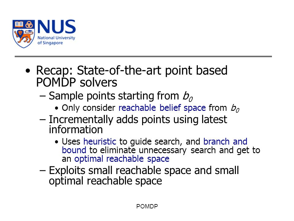 Recap: State-of-the-art point based POMDP solvers –Sample points starting from b 0 Only consider reachable belief space from b 0 –Incrementally adds points using latest information Uses heuristic to guide search, and branch and bound to eliminate unnecessary search and get to an optimal reachable space –Exploits small reachable space and small optimal reachable space POMDP