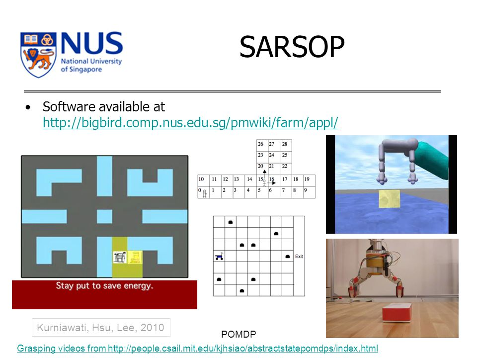 SARSOP Software available at http://bigbird.comp.nus.edu.sg/pmwiki/farm/appl/ http://bigbird.comp.nus.edu.sg/pmwiki/farm/appl/ POMDP Grasping videos from http://people.csail.mit.edu/kjhsiao/abstractstatepomdps/index.html Kurniawati, Hsu, Lee, 2010