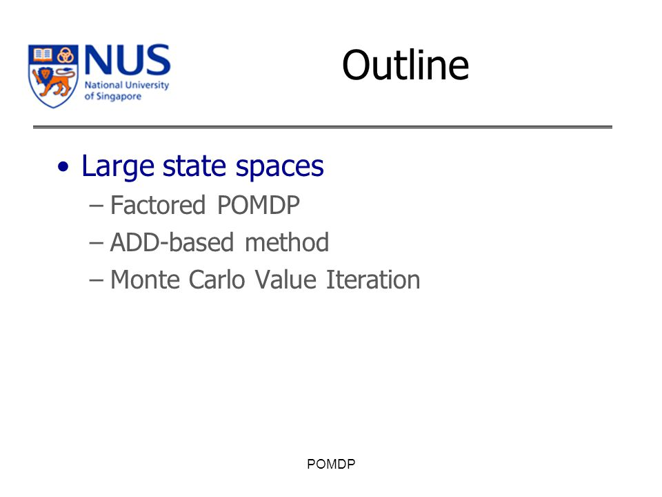 Outline Large state spaces –Factored POMDP –ADD-based method –Monte Carlo Value Iteration POMDP