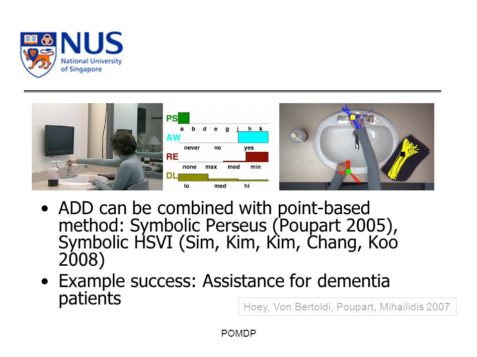 ADD can be combined with point-based method: Symbolic Perseus (Poupart 2005), Symbolic HSVI (Sim, Kim, Kim, Chang, Koo 2008) Example success: Assistance for dementia patients POMDP Hoey, Von Bertoldi, Poupart, Mihailidis 2007
