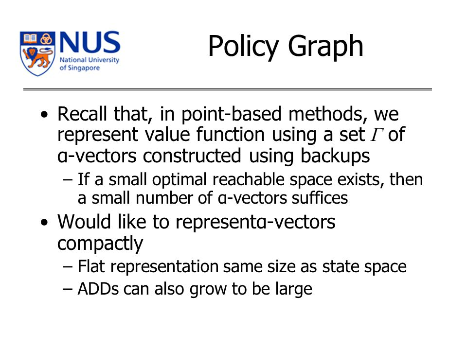 Policy Graph Recall that, in point-based methods, we represent value function using a set Γ of α-vectors constructed using backups –If a small optimal reachable space exists, then a small number of α-vectors suffices Would like to representα-vectors compactly –Flat representation same size as state space –ADDs can also grow to be large