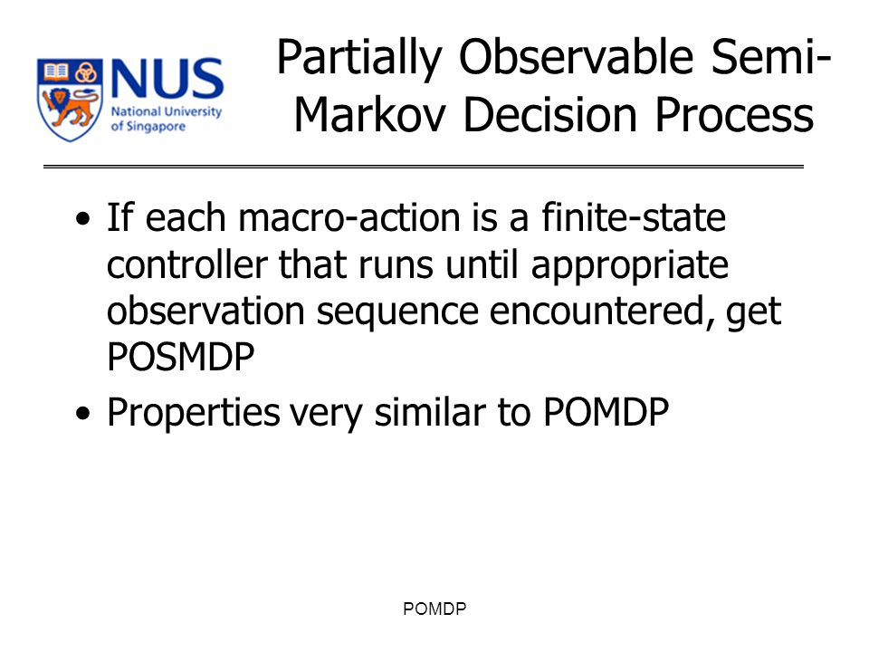 Partially Observable Semi- Markov Decision Process If each macro-action is a finite-state controller that runs until appropriate observation sequence encountered, get POSMDP Properties very similar to POMDP POMDP