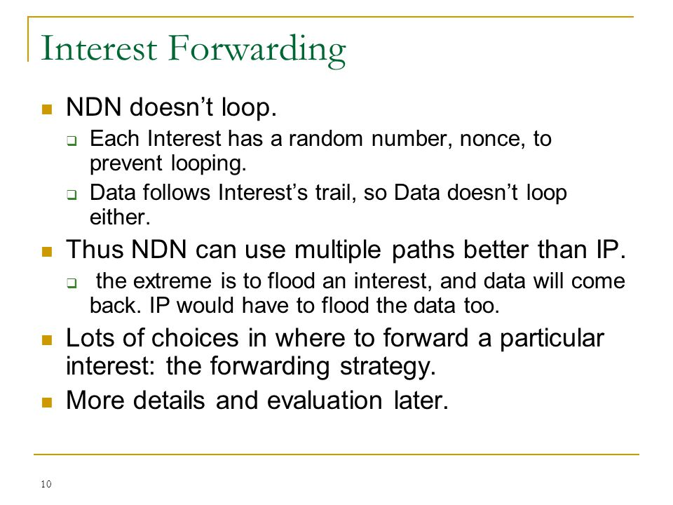 10 Interest Forwarding NDN doesn't loop.  Each Interest has a random number, nonce, to prevent looping.  Data follows Interest's trail, so Data does