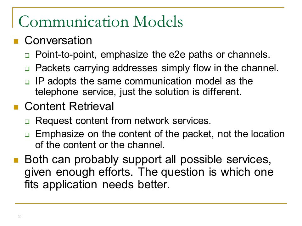 2 Communication Models Conversation  Point-to-point, emphasize the e2e paths or channels.  Packets carrying addresses simply flow in the channel. 