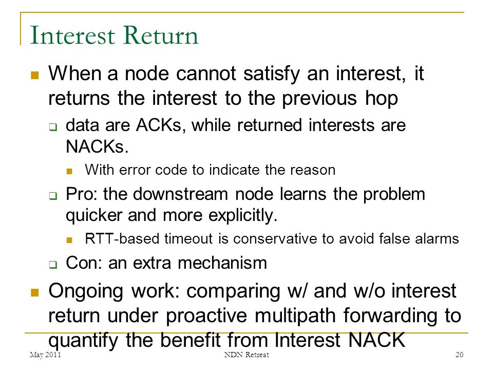 Interest Return When a node cannot satisfy an interest, it returns the interest to the previous hop  data are ACKs, while returned interests are NACK