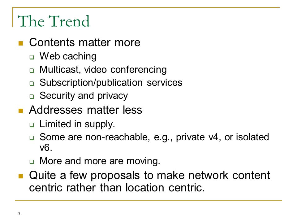 3 The Trend Contents matter more  Web caching  Multicast, video conferencing  Subscription/publication services  Security and privacy Addresses ma