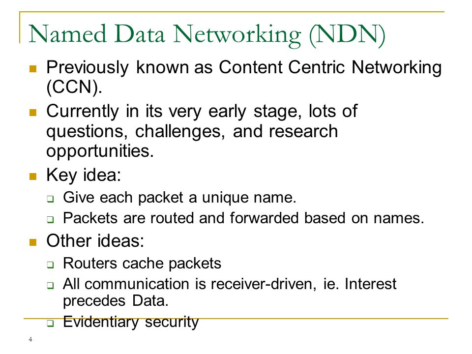 4 Named Data Networking (NDN) Previously known as Content Centric Networking (CCN). Currently in its very early stage, lots of questions, challenges,