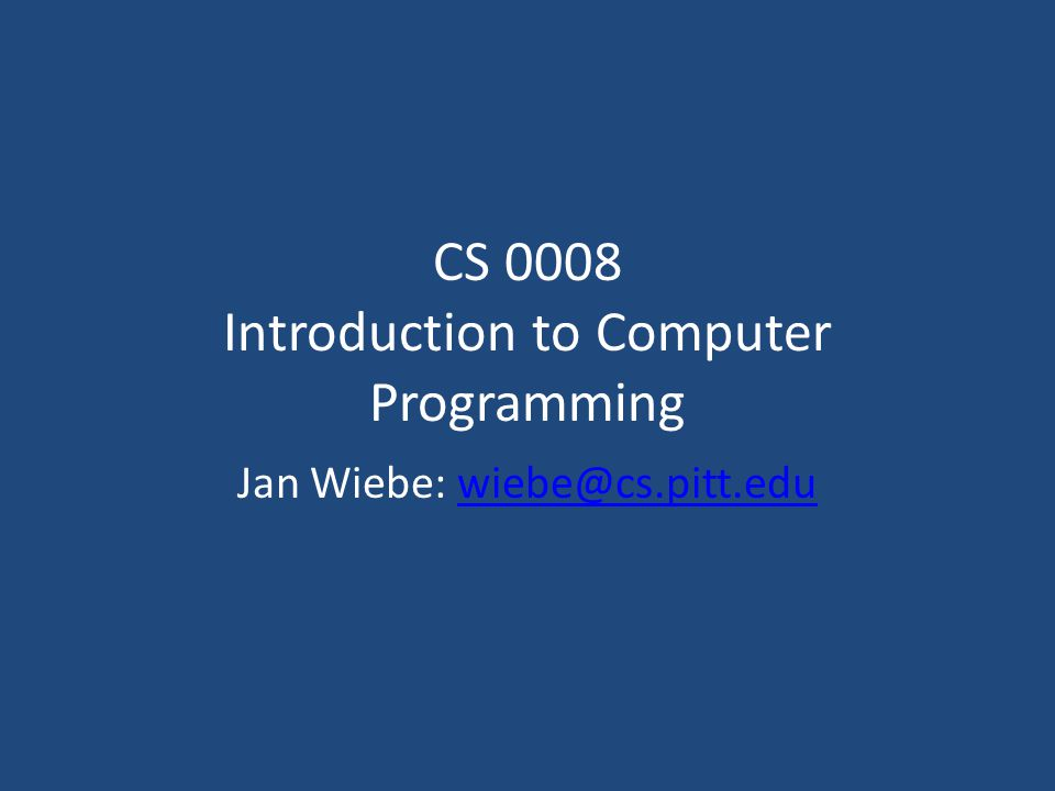 CS 0008 Introduction to Computer Programming Jan Wiebe: wiebe@cs.pitt.eduwiebe@cs.pitt.edu